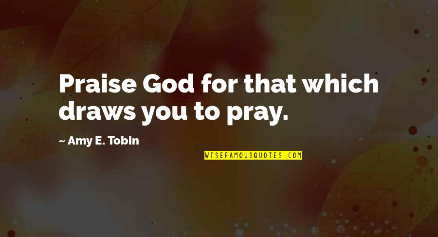 God Pray Quotes By Amy E. Tobin: Praise God for that which draws you to