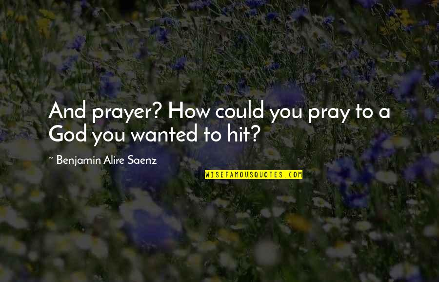 God Pray Quotes By Benjamin Alire Saenz: And prayer? How could you pray to a