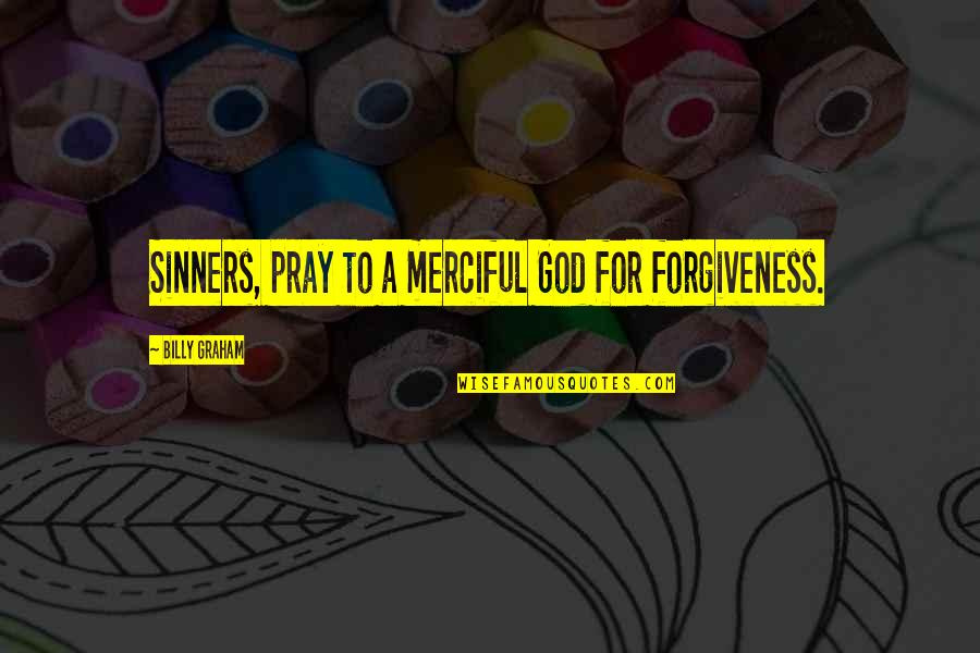 God Pray Quotes By Billy Graham: Sinners, pray to a merciful God for forgiveness.