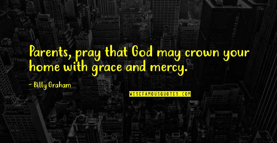 God Pray Quotes By Billy Graham: Parents, pray that God may crown your home