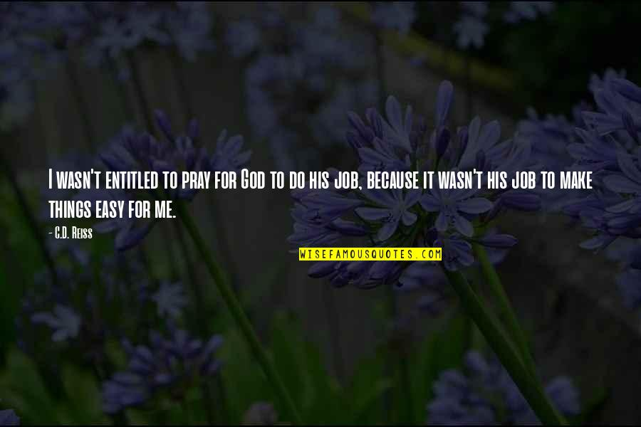 God Pray Quotes By C.D. Reiss: I wasn't entitled to pray for God to