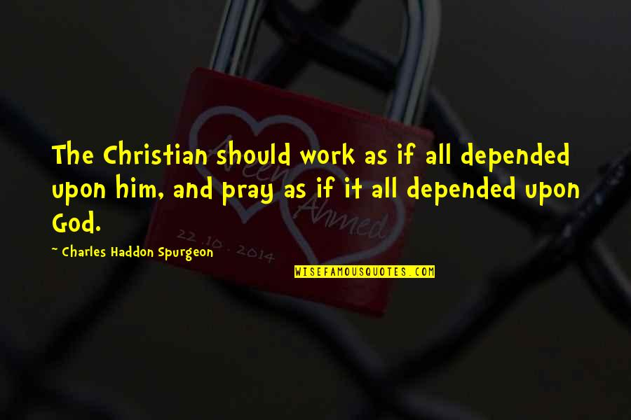 God Pray Quotes By Charles Haddon Spurgeon: The Christian should work as if all depended