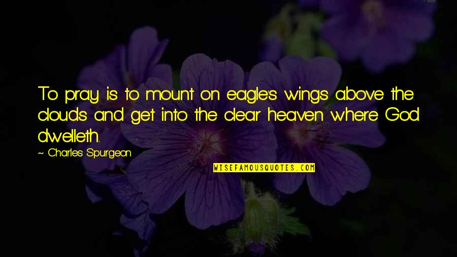 God Pray Quotes By Charles Spurgeon: To pray is to mount on eagle's wings
