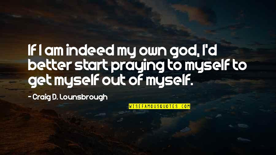 God Pray Quotes By Craig D. Lounsbrough: If I am indeed my own god, I'd