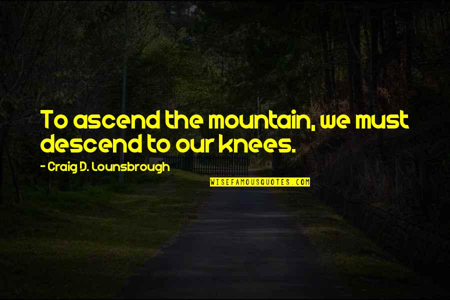 God Pray Quotes By Craig D. Lounsbrough: To ascend the mountain, we must descend to