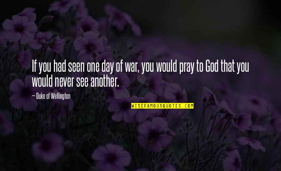 God Pray Quotes By Duke Of Wellington: If you had seen one day of war,