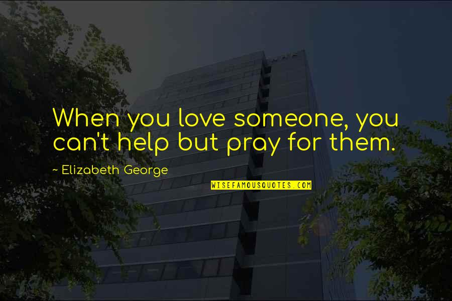 God Pray Quotes By Elizabeth George: When you love someone, you can't help but