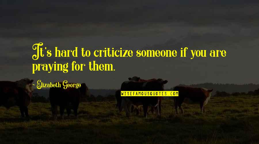 God Pray Quotes By Elizabeth George: It's hard to criticize someone if you are