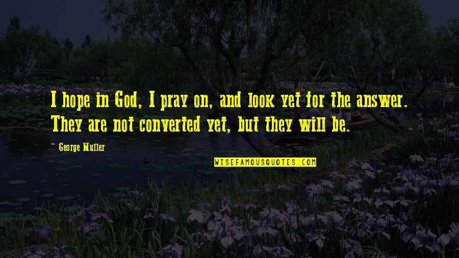 God Pray Quotes By George Muller: I hope in God, I pray on, and