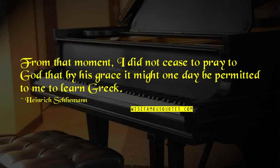 God Pray Quotes By Heinrich Schliemann: From that moment, I did not cease to
