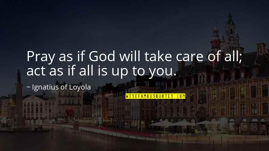 God Pray Quotes By Ignatius Of Loyola: Pray as if God will take care of