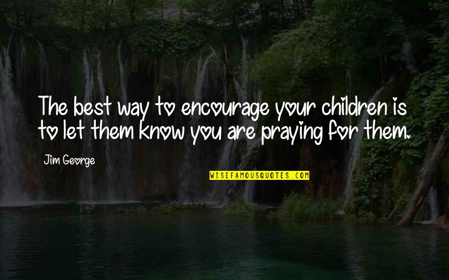 God Pray Quotes By Jim George: The best way to encourage your children is