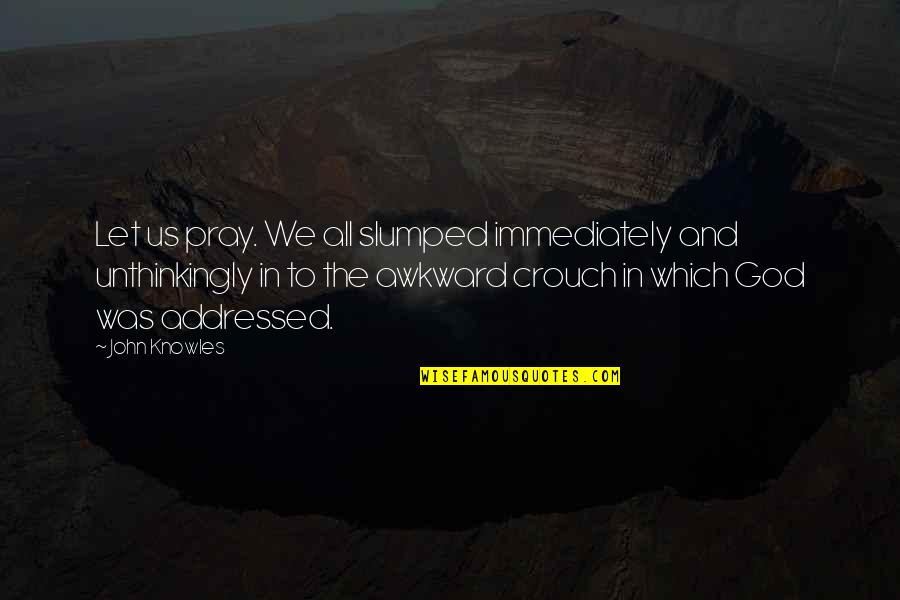 God Pray Quotes By John Knowles: Let us pray. We all slumped immediately and