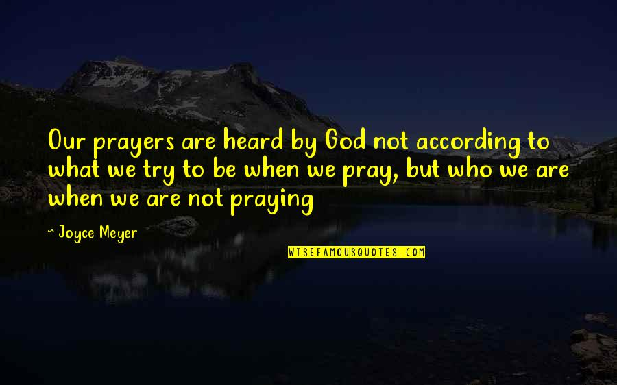 God Pray Quotes By Joyce Meyer: Our prayers are heard by God not according