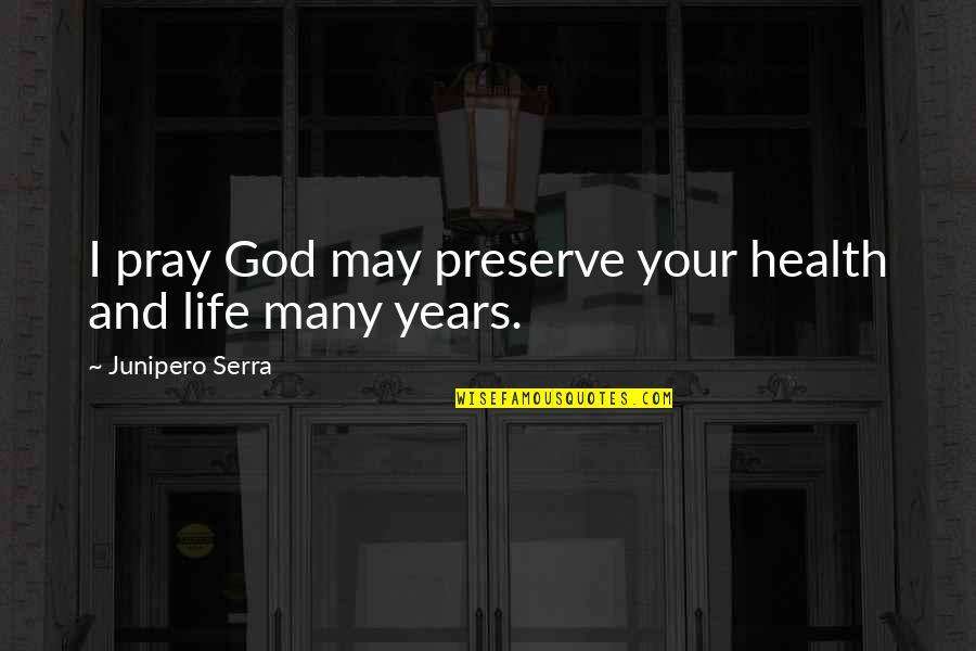 God Pray Quotes By Junipero Serra: I pray God may preserve your health and