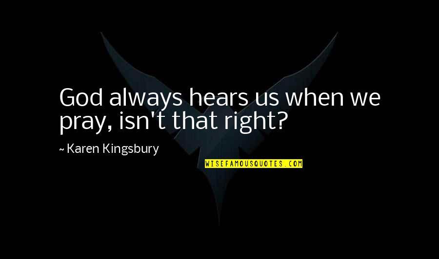 God Pray Quotes By Karen Kingsbury: God always hears us when we pray, isn't