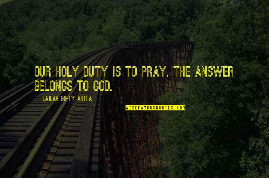 God Pray Quotes By Lailah Gifty Akita: Our holy duty is to pray. The answer