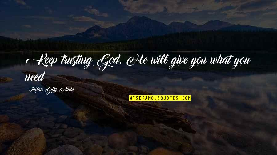 God Pray Quotes By Lailah Gifty Akita: Keep trusting God, He will give you what