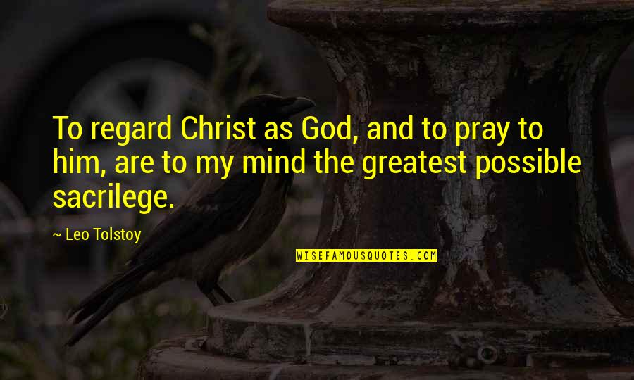 God Pray Quotes By Leo Tolstoy: To regard Christ as God, and to pray
