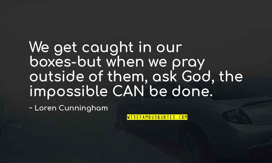 God Pray Quotes By Loren Cunningham: We get caught in our boxes-but when we
