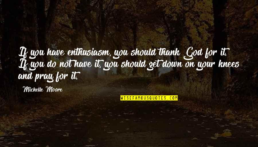 God Pray Quotes By Michelle Moore: If you have enthusiasm, you should thank God