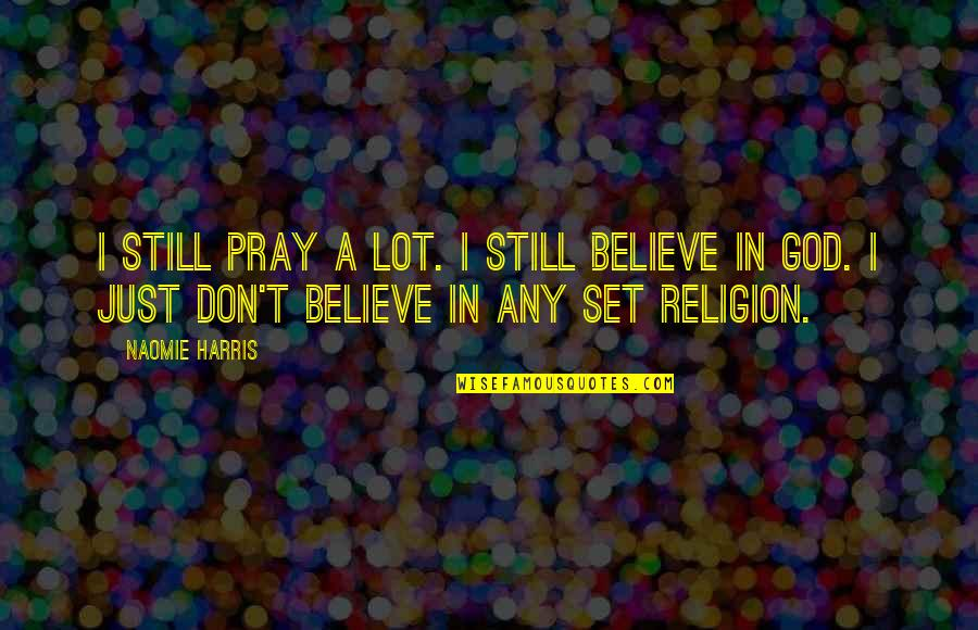 God Pray Quotes By Naomie Harris: I still pray a lot. I still believe