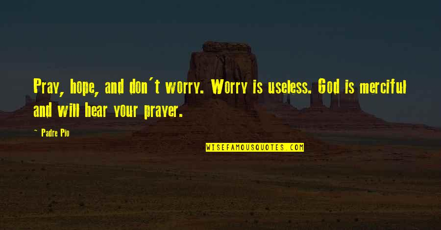 God Pray Quotes By Padre Pio: Pray, hope, and don't worry. Worry is useless.