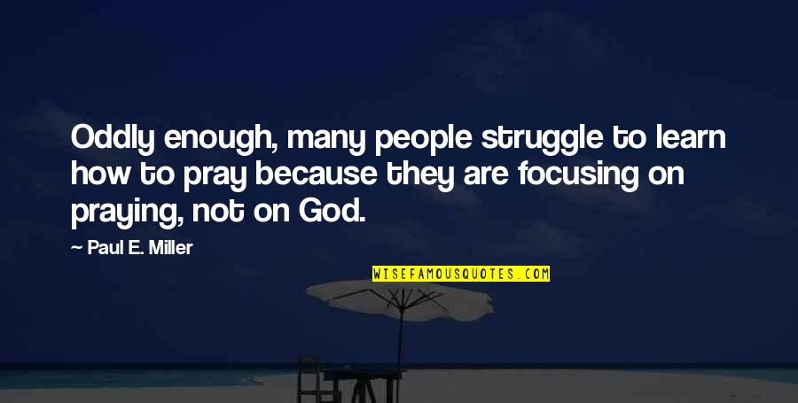 God Pray Quotes By Paul E. Miller: Oddly enough, many people struggle to learn how