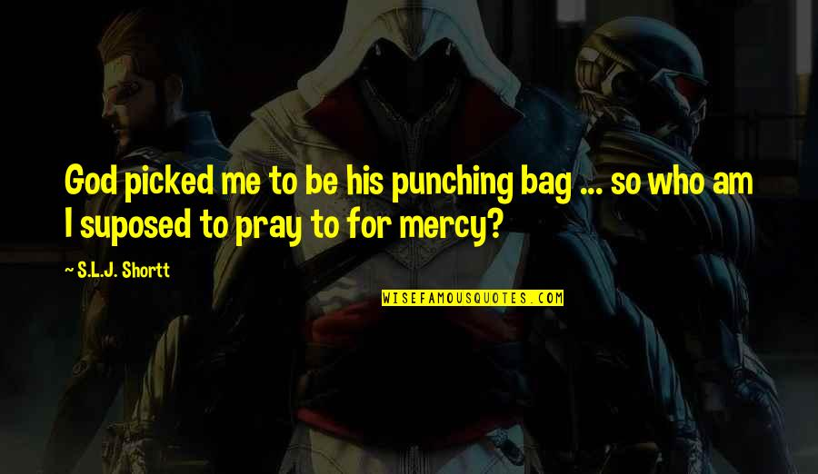 God Pray Quotes By S.L.J. Shortt: God picked me to be his punching bag