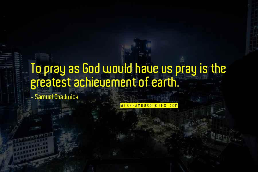 God Pray Quotes By Samuel Chadwick: To pray as God would have us pray