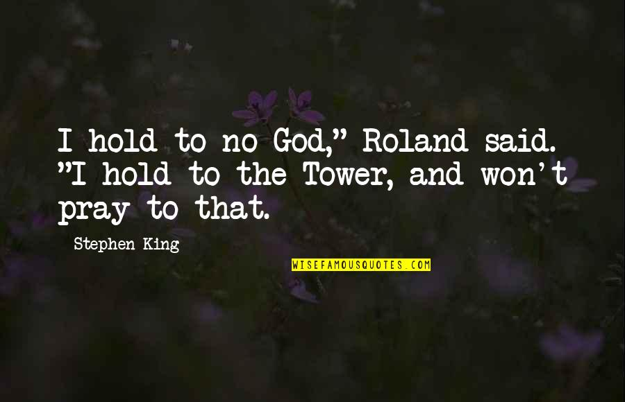 "God Pray Quotes By Stephen King: I hold to no God,"" Roland said. ""I"