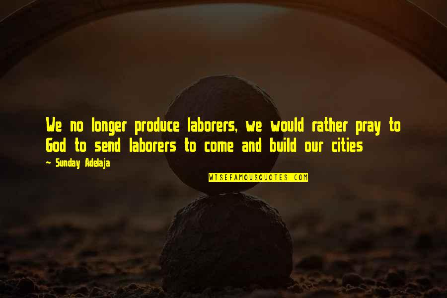 God Pray Quotes By Sunday Adelaja: We no longer produce laborers, we would rather