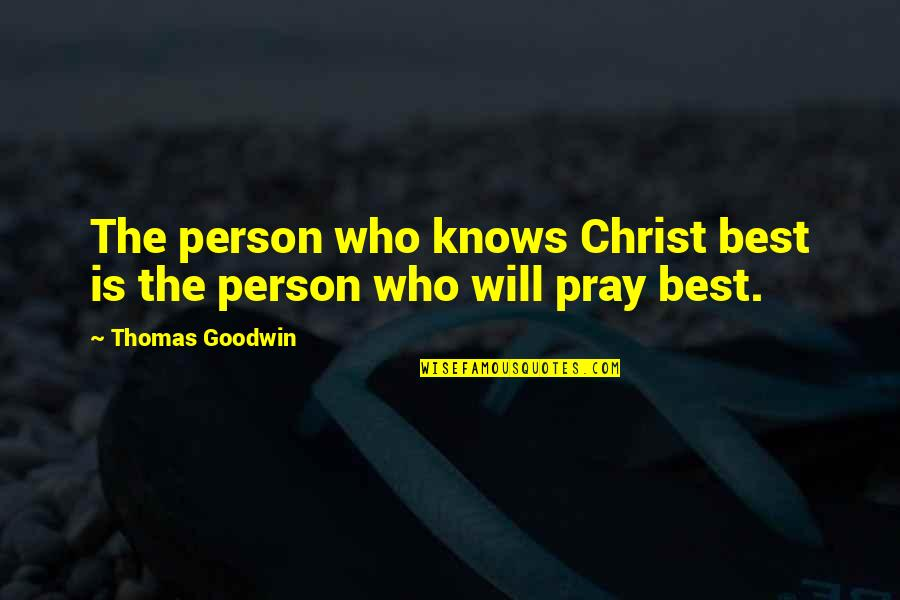 God Pray Quotes By Thomas Goodwin: The person who knows Christ best is the