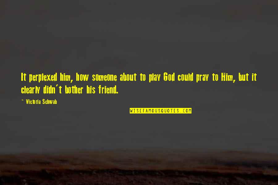 God Pray Quotes By Victoria Schwab: It perplexed him, how someone about to play