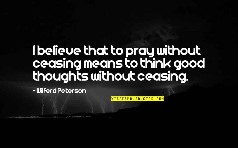 God Pray Quotes By Wilferd Peterson: I believe that to pray without ceasing means