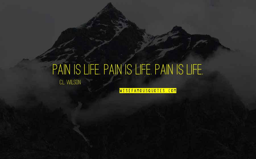 God Protect My Relationship Quotes By C.L. Wilson: Pain is life. Pain is life. Pain is