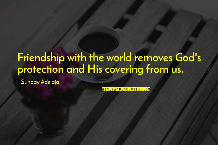 God Removes Quotes By Sunday Adelaja: Friendship with the world removes God's protection and