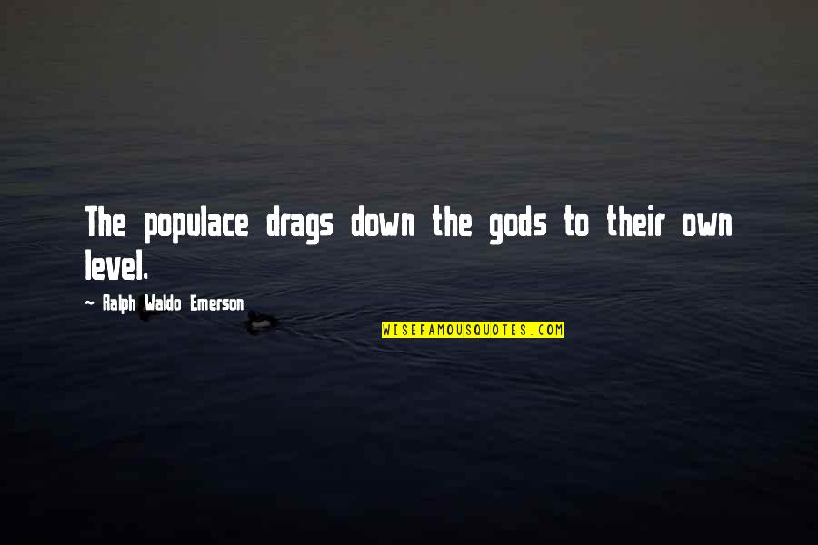 God Take Me Back Quotes By Ralph Waldo Emerson: The populace drags down the gods to their