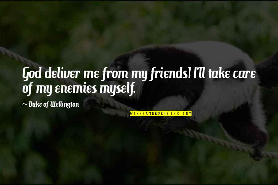 God Take Me With You Quotes By Duke Of Wellington: God deliver me from my friends! I'll take