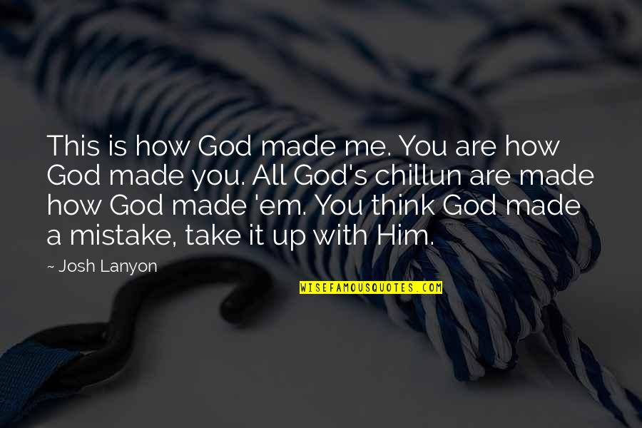 God Take Me With You Quotes By Josh Lanyon: This is how God made me. You are