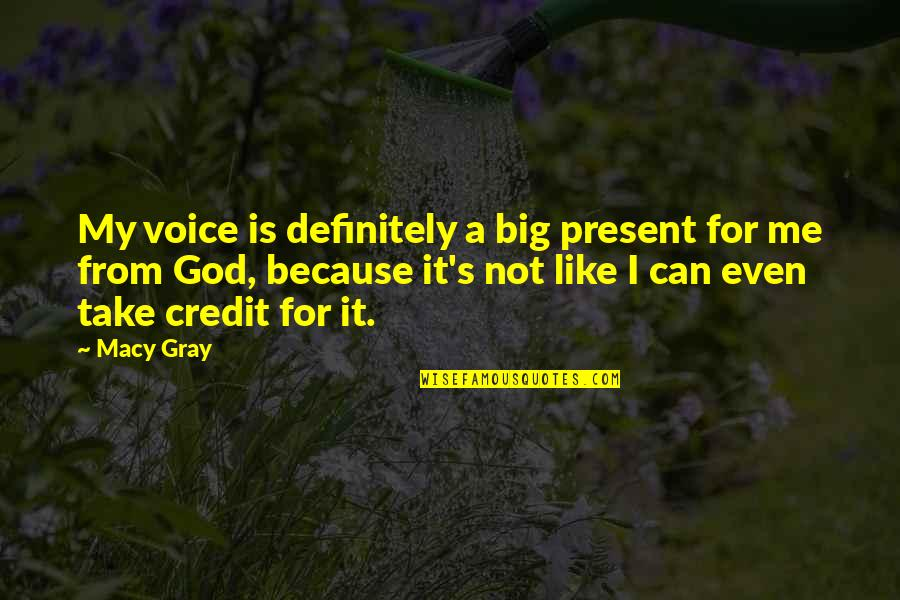 God Take Me With You Quotes By Macy Gray: My voice is definitely a big present for