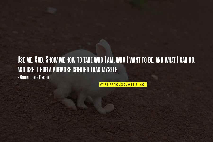 God Take Me With You Quotes By Martin Luther King Jr.: Use me, God. Show me how to take
