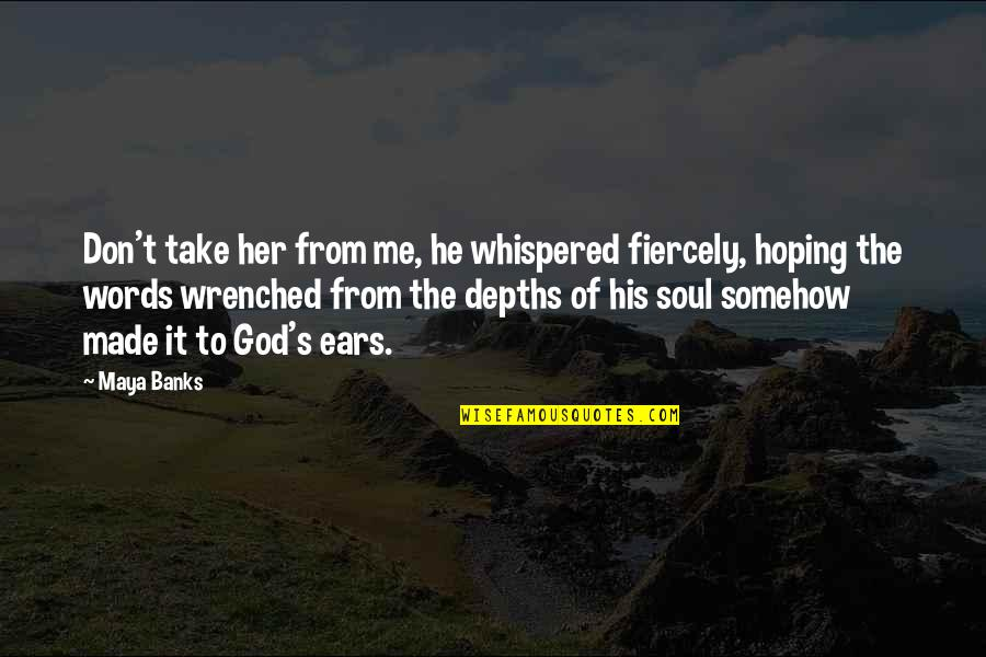 God Take Me With You Quotes By Maya Banks: Don't take her from me, he whispered fiercely,