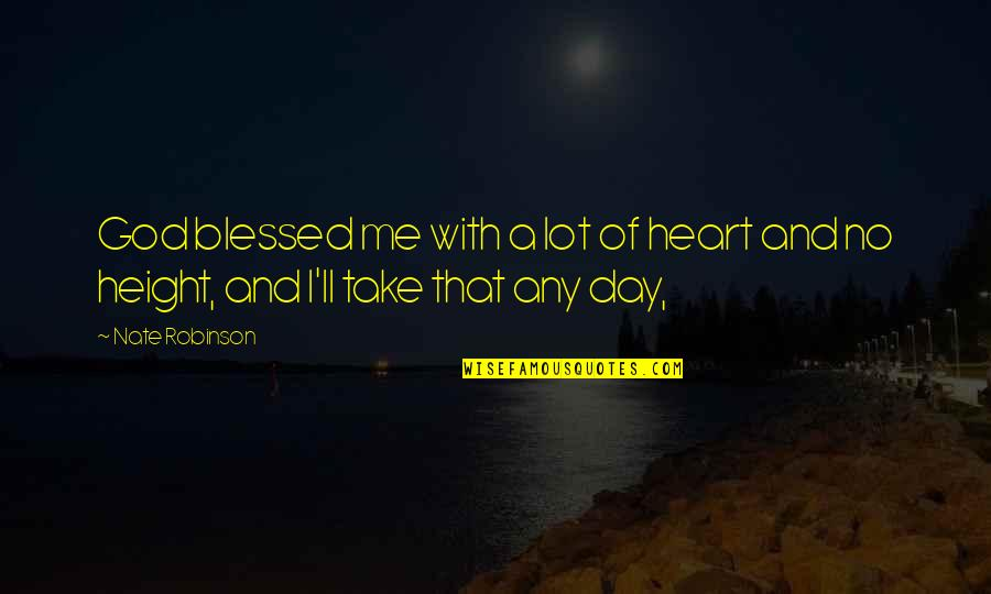 God Take Me With You Quotes By Nate Robinson: God blessed me with a lot of heart