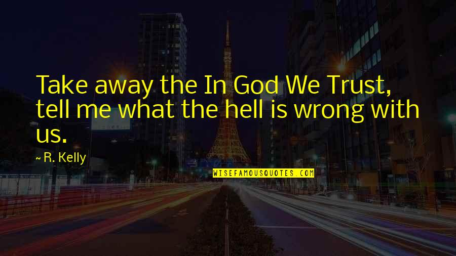God Take Me With You Quotes By R. Kelly: Take away the In God We Trust, tell