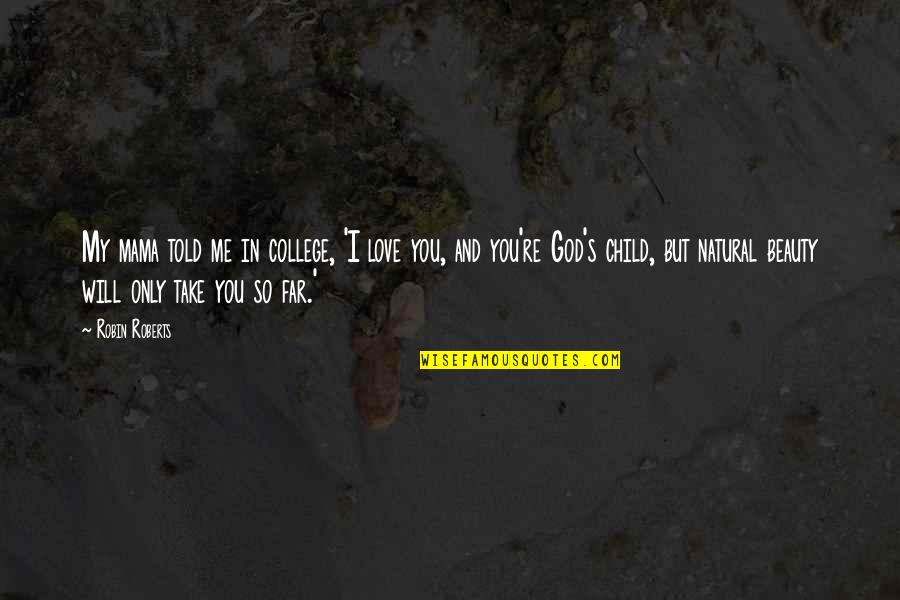 God Take Me With You Quotes By Robin Roberts: My mama told me in college, 'I love