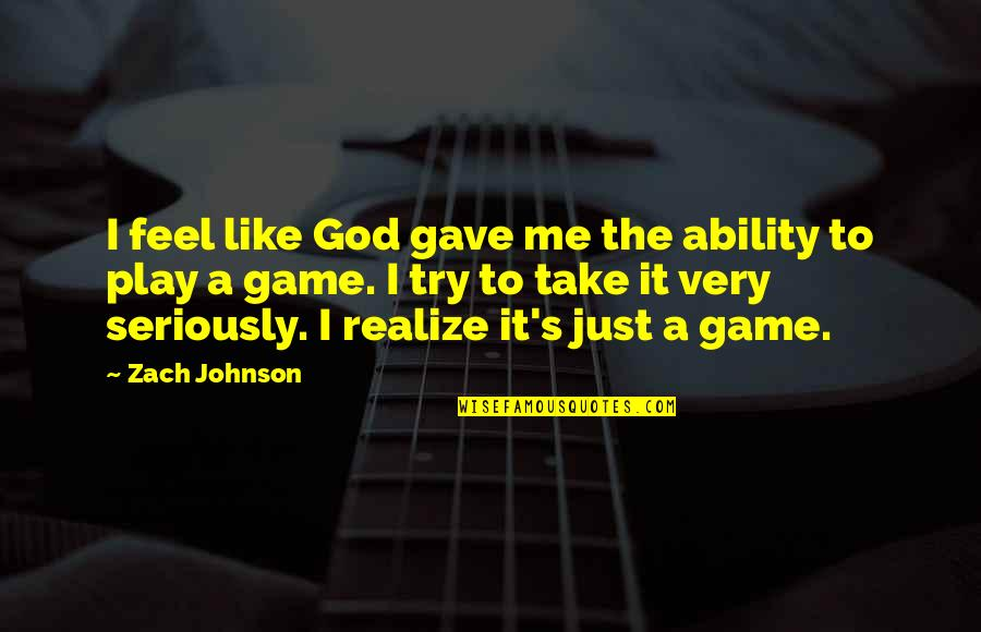 God Take Me With You Quotes By Zach Johnson: I feel like God gave me the ability