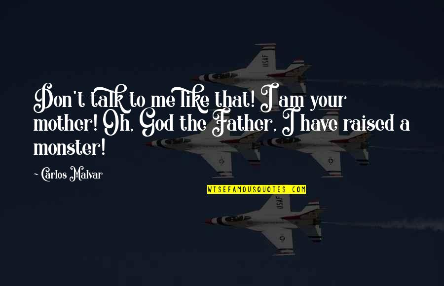 God Talk To Me Quotes By Carlos Malvar: Don't talk to me like that! I am