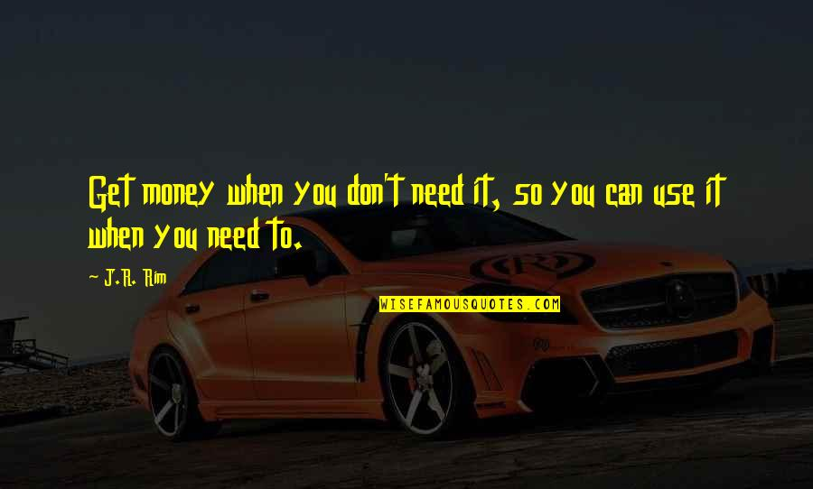 God Talk To Me Quotes By J.R. Rim: Get money when you don't need it, so