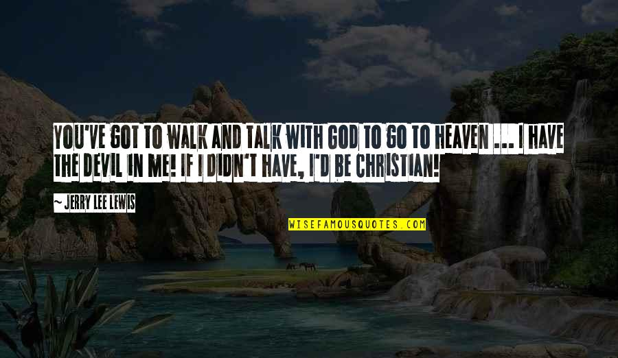 God Talk To Me Quotes By Jerry Lee Lewis: You've got to walk and talk with God